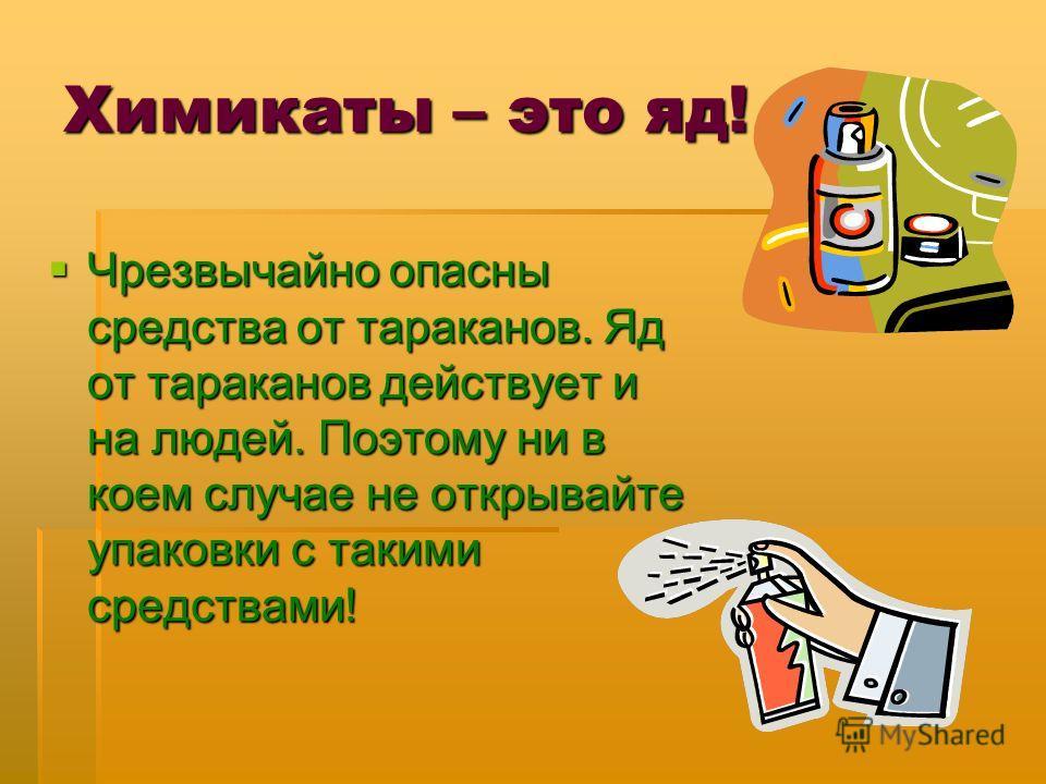 Химикаты – это яд! Чрезвычайно опасны средства от тараканов. Яд от тараканов действует и на людей. Поэтому ни в коем случае не открывайте упаковки с такими средствами! Чрезвычайно опасны средства от тараканов. Яд от тараканов действует и на людей. По