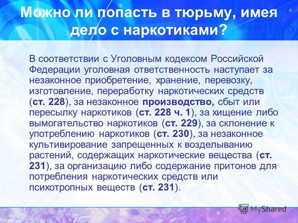 Можно ли попасть в тюрьму, имея дело с наркотиками? В соответствии с Уголовным кодексом Российской Федерации уголовная ответственность наступает за незаконное приобретение, хранение, перевозку, изготовление, переработку наркотических средств (ст. 228