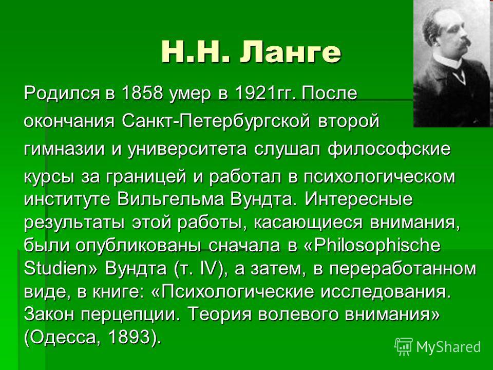 Н.Н. Ланге Родился в 1858 умер в 1921 гг. После окончания Санкт-Петербургской второй гимназии и университета слушал философские курсы за границей и работал в психологическом институте Вильгельма Вундта. Интересные результаты этой работы, касающиеся в
