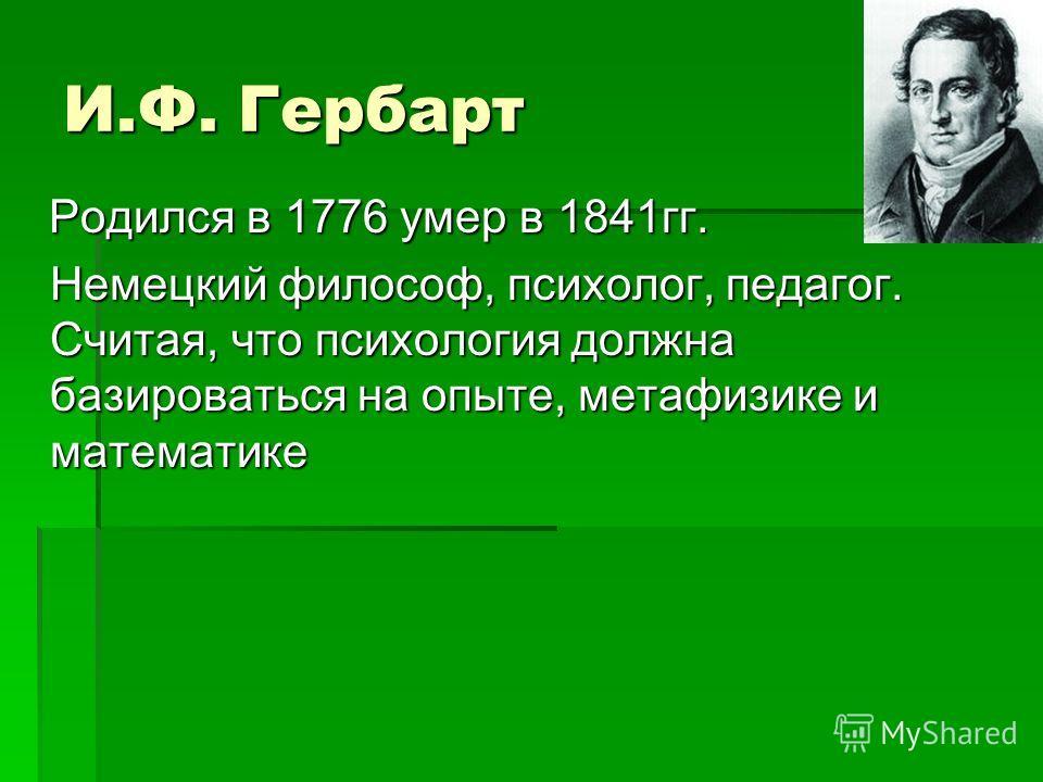 И.Ф. Гербарт Родился в 1776 умер в 1841 гг. Родился в 1776 умер в 1841 гг. Немецкий философ, психолог, педагог. Считая, что психология должна базироваться на опыте, метафизике и математике