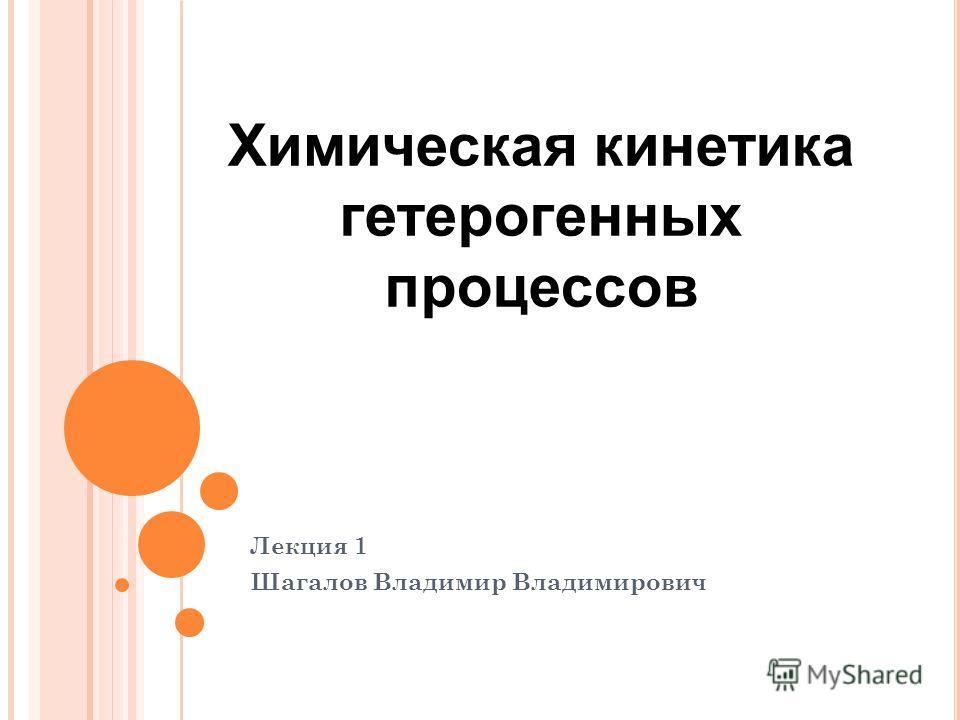 Лекция 1 Шагалов Владимир Владимирович Химическая кинетика гетерогенных процессов