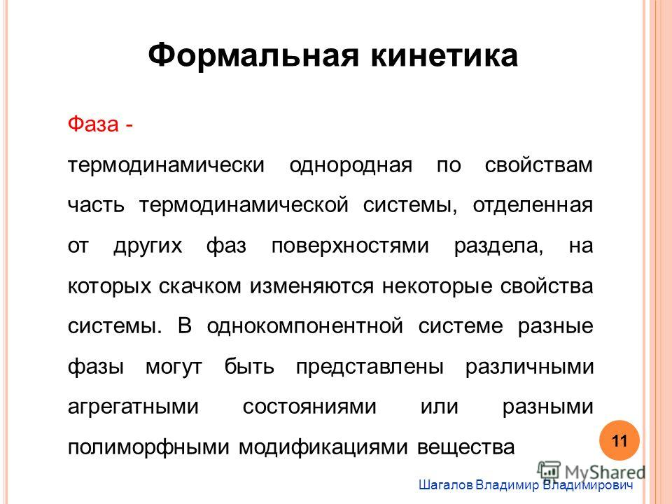 Шагалов Владимир Владимирович Формальная кинетика Фаза - термодинамически однородная по свойствам часть термодинамической системы, отделенная от других фаз поверхностями раздела, на которых скачком изменяются некоторые свойства системы. В однокомпоне