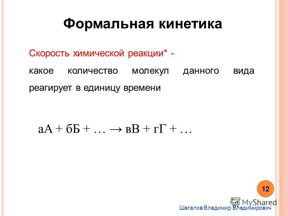 Шагалов Владимир Владимирович Формальная кинетика Скорость химической реакции* - какое количество молекул данного вида реагирует в единицу времени 12 aA + бБ + … вВ + гГ + …
