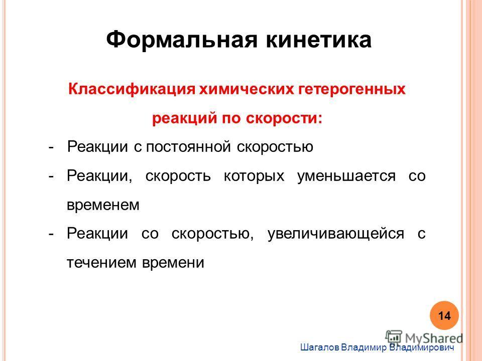 Шагалов Владимир Владимирович Формальная кинетика Классификация химических гетерогенных реакций по скорости: - Реакции с постоянной скоростью -Реакции, скорость которых уменьшается со временем -Реакции со скоростью, увеличивающейся с течением времени
