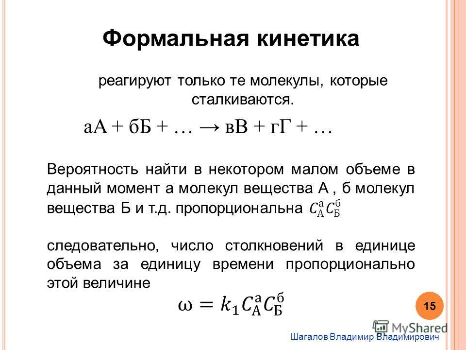 Шагалов Владимир Владимирович Формальная кинетика реагируют только те молекулы, которые сталкиваются. 15 aA + бБ + … вВ + гГ + …