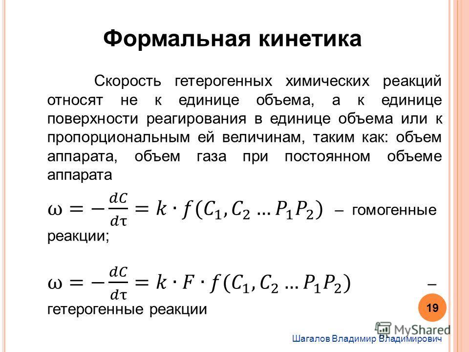 Шагалов Владимир Владимирович Формальная кинетика Скорость гетерогенных химических реакций относят не к единице объема, а к единице поверхности реагирования в единице объема или к пропорциональным ей величинам, таким как: объем аппарата, объем газа п