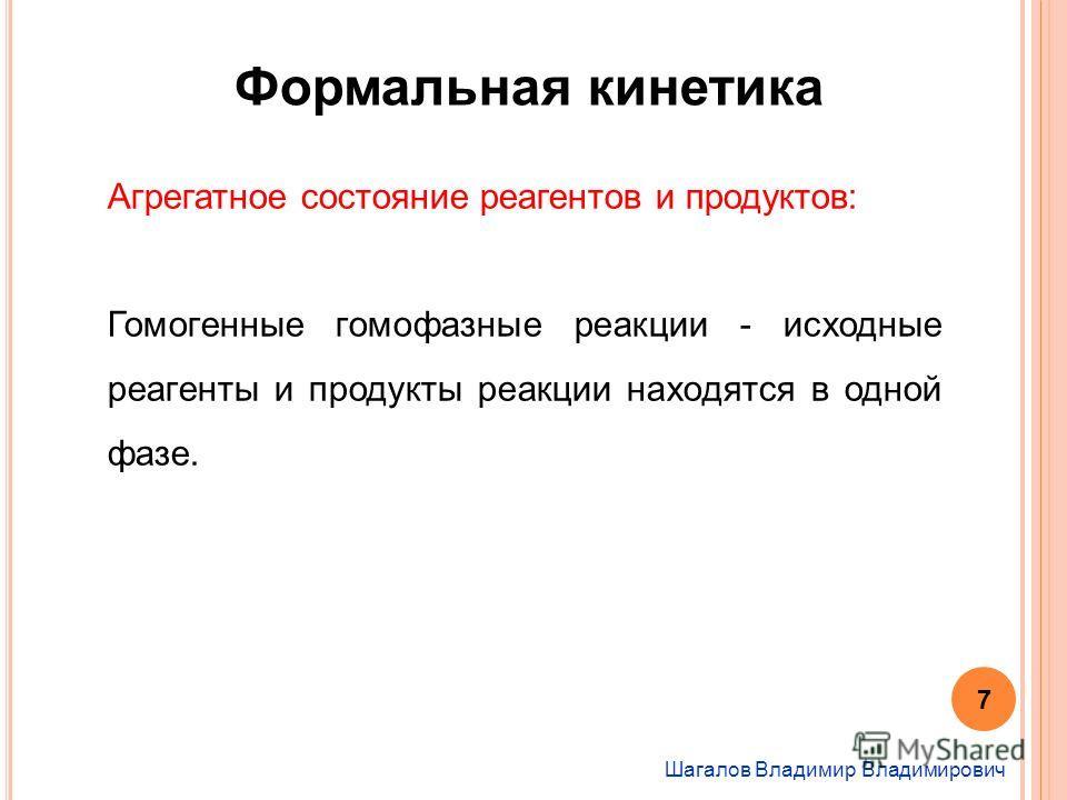Шагалов Владимир Владимирович Формальная кинетика Агрегатное состояние реагентов и продуктов: Гомогенные гомофазные реакции - исходные реагенты и продукты реакции находятся в одной фазе. 7