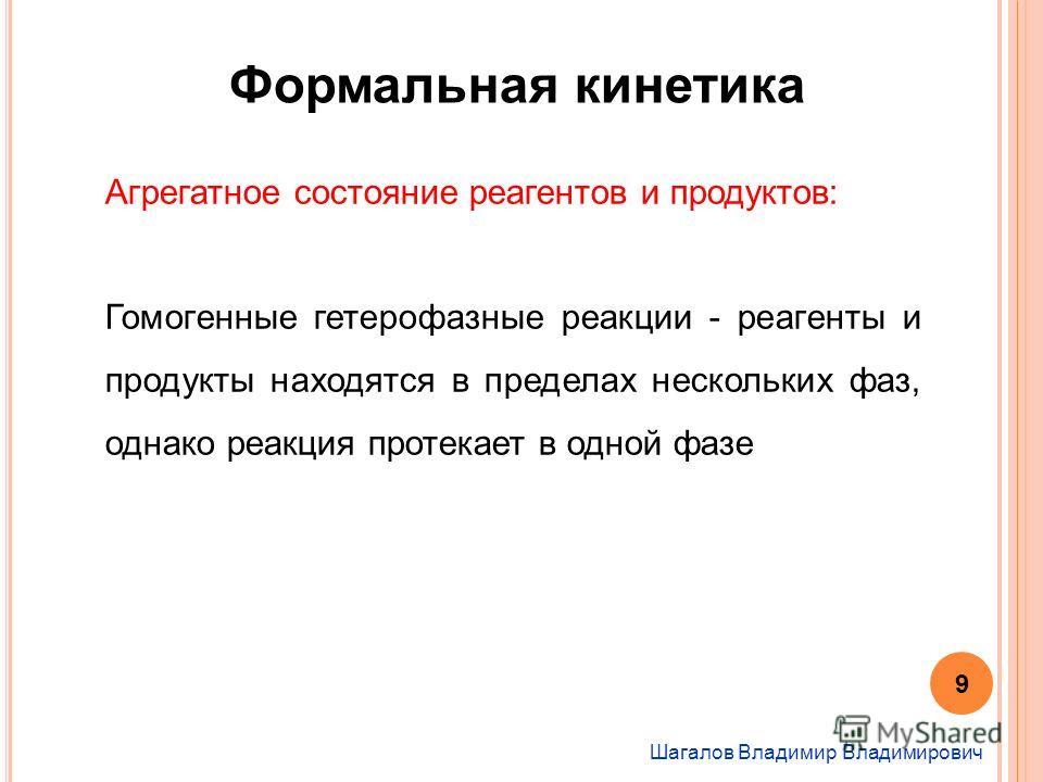 Шагалов Владимир Владимирович Формальная кинетика Агрегатное состояние реагентов и продуктов: Гомогенные гетерофазные реакции - реагенты и продукты находятся в пределах нескольких фаз, однако реакция протекает в одной фазе 9