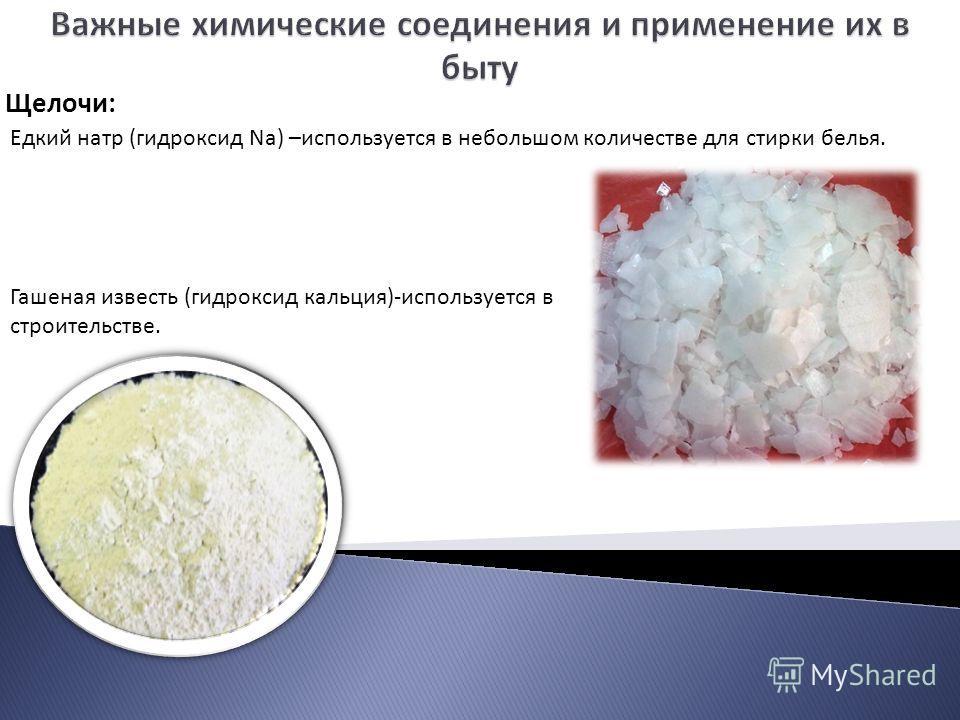 Щелочи: Гашеная известь (гидроксид кальция)-используется в строительстве. Едкий натр (гидроксид Na) –используется в небольшом количестве для стирки белья.