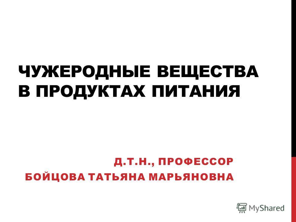 ЧУЖЕРОДНЫЕ ВЕЩЕСТВА В ПРОДУКТАХ ПИТАНИЯ Д.Т.Н., ПРОФЕССОР БОЙЦОВА ТАТЬЯНА МАРЬЯНОВНА