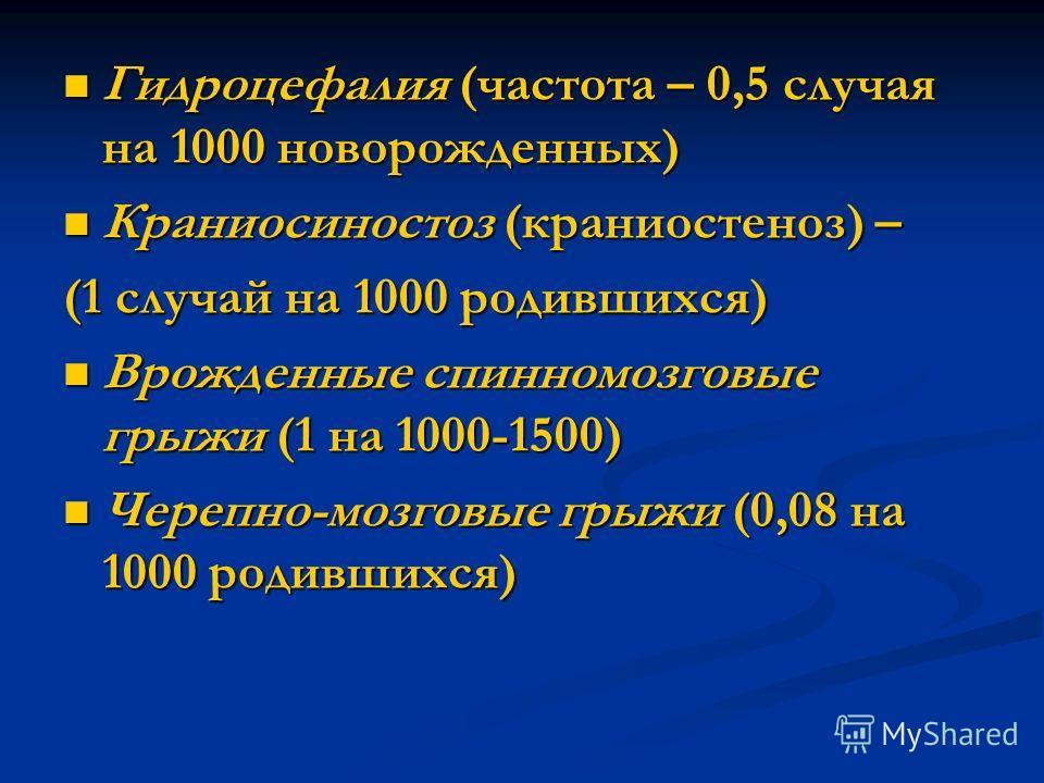 Гидроцефалия (частота – 0,5 случая на 1000 новорожденных) Гидроцефалия (частота – 0,5 случая на 1000 новорожденных) Краниосиностоз (краниостеноз) – Краниосиностоз (краниостеноз) – (1 случай на 1000 родившихся) Врожденные спинномозговые грыжи (1 на 10