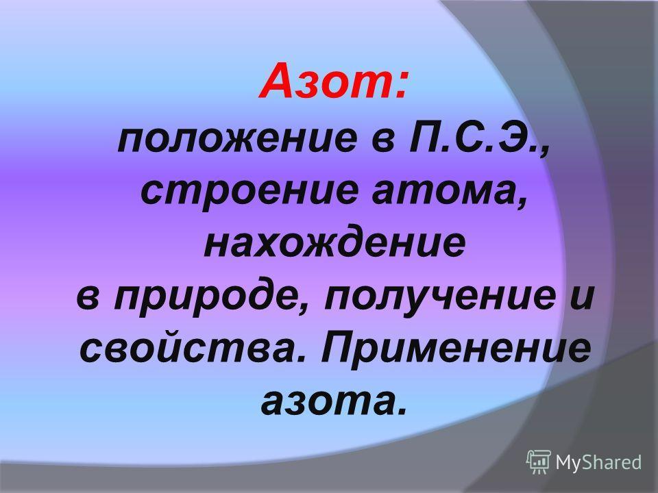 Азот: положение в П.С.Э., строение атома, нахождение в природе, получение и свойства. Применение азота.