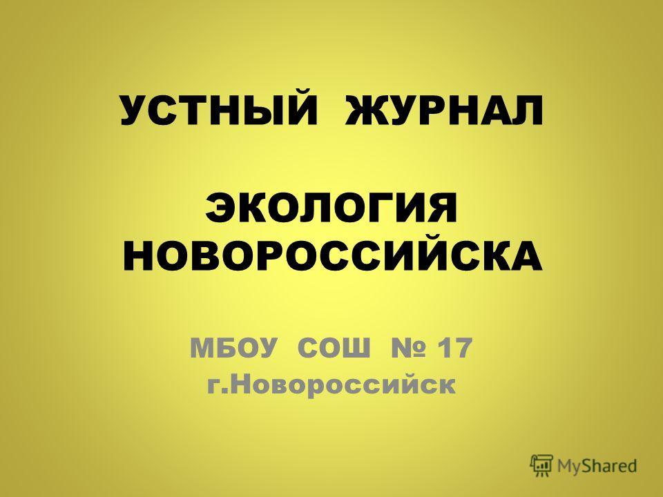 УСТНЫЙ ЖУРНАЛ ЭКОЛОГИЯ НОВОРОССИЙСКА МБОУ СОШ 17 г.Новороссийск