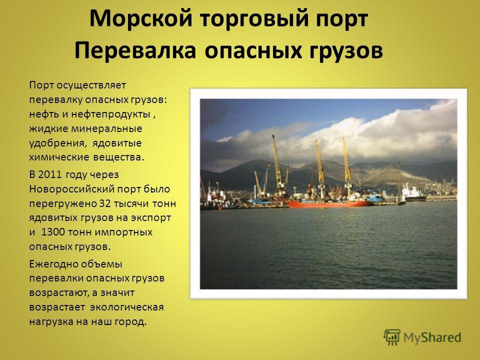 Морской торговый порт Перевалка опасных грузов Порт осуществляет перевалку опасных грузов: нефть и нефтепродукты, жидкие минеральные удобрения, ядовитые химические вещества. В 2011 году через Новороссийский порт было перегружено 32 тысячи тонн ядовит