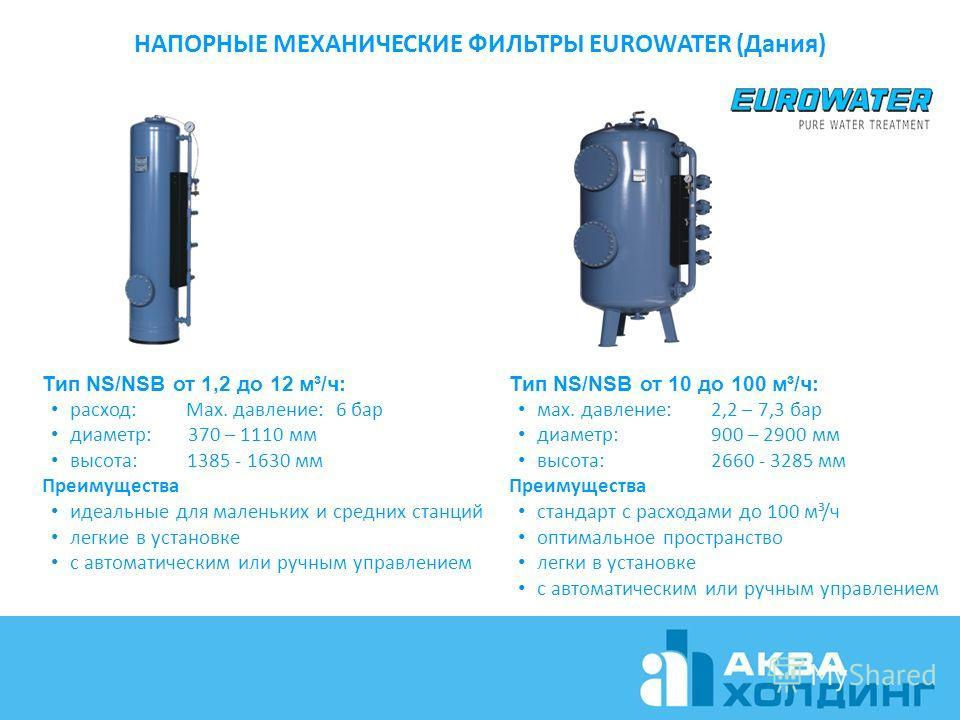 НАПОРНЫЕ МЕХАНИЧЕСКИЕ ФИЛЬТРЫ EUROWATER (Дания) Тип NS/NSB от 1,2 до 12 м³/ч: расход: Max. давление: 6 бар диаметр: 370 – 1110 мм высота: 1385 - 1630 мм Преимущества идеальные для маленьких и средних станций легкие в установке с автоматическим или ру