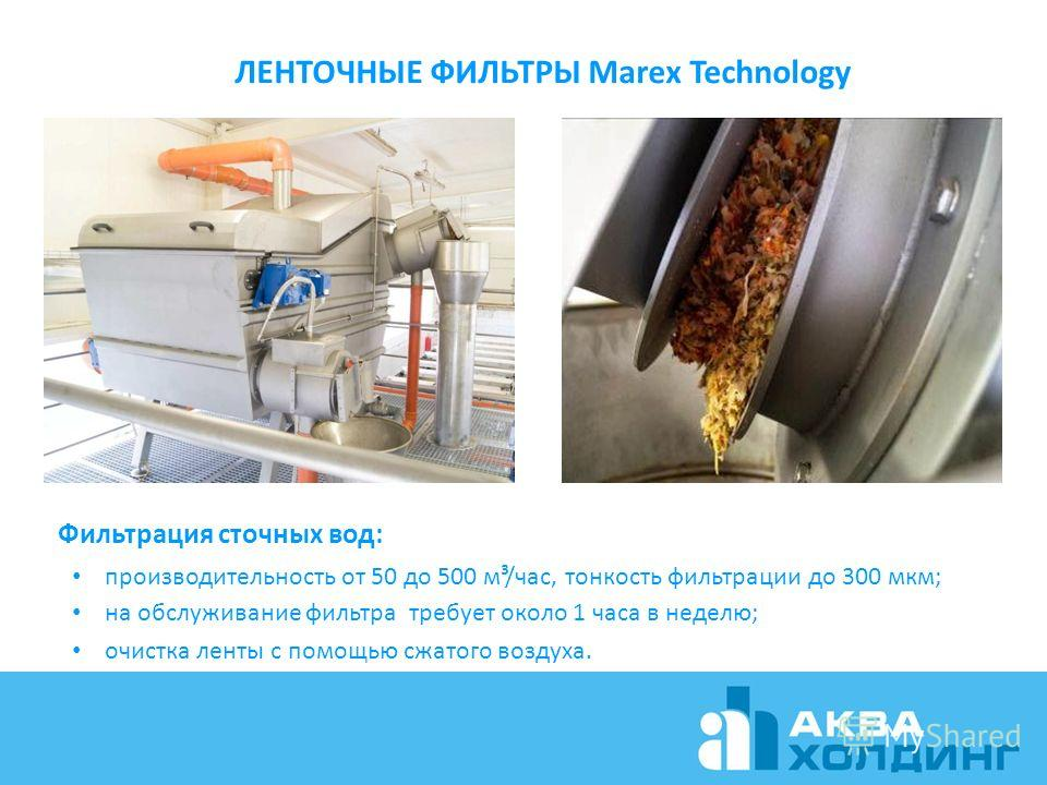 ЛЕНТОЧНЫЕ ФИЛЬТРЫ Marex Technology Фильтрация сточных вод: производительность от 50 до 500 м³/час, тонкость фильтрации до 300 мкм; на обслуживание фильтра требует около 1 часа в неделю; очистка ленты с помощью сжатого воздуха.