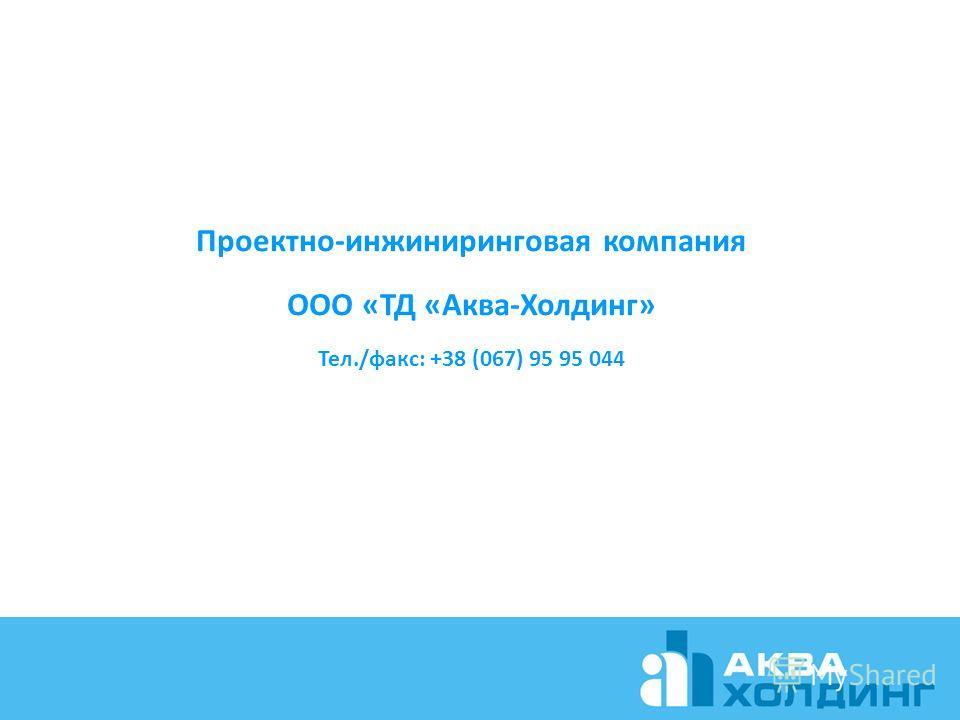 Проектно-инжиниринговая компания ООО «ТД «Аква-Холдинг» Тел./факс: +38 (067) 95 95 044