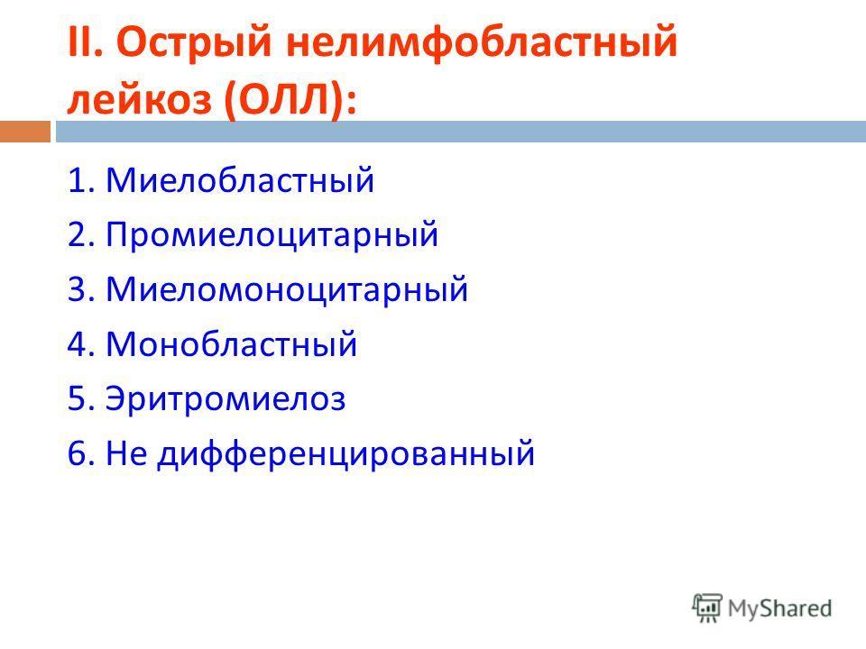 ІІ. Острый нелимфобластный лейкоз ( ОЛЛ ): 1. Миелобластный 2. Промиелоцитарный 3. Миеломоноцитарный 4. Монобластный 5. Эритромиелоз 6. Не дифференцированный