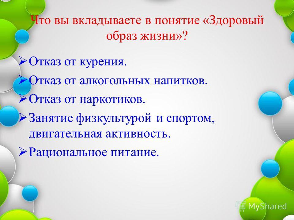 Что вы вкладываете в понятие «Здоровый образ жизни»? Отказ от курения. Отказ от алкогольных напитков. Отказ от наркотиков. Занятие физкультурой и спортом, двигательная активность. Рациональное питание.