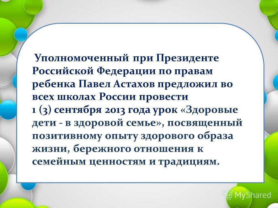 Уполномоченный при Президенте Российской Федерации по правам ребенка Павел Астахов предложил во всех школах России провести 1 (3) сентября 2013 года урок «Здоровые дети - в здоровой семье», посвященный позитивному опыту здорового образа жизни, бережн