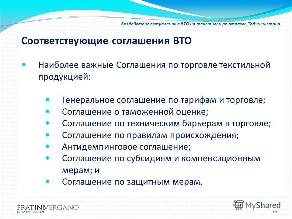 Воздействие вступления в ВТО на текстильную отрасль Таджикистана Соответствующие соглашения ВТО Наиболее важные Соглашения по торговле текстильной продукцией: Генеральное соглашение по тарифам и торговле; Соглашение о таможенной оценке; Соглашение по