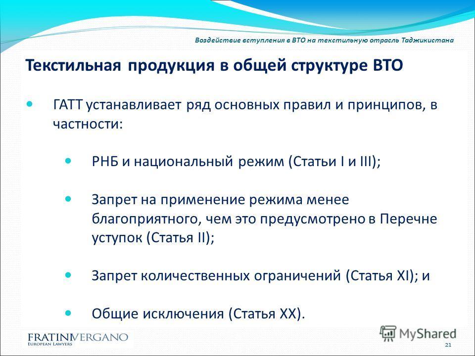 Воздействие вступления в ВТО на текстильную отрасль Таджикистана Текстильная продукция в общей структуре ВТО ГАТТ устанавливает ряд основных правил и принципов, в частности: РНБ и национальный режим (Статьи I и III); Запрет на применение режима менее