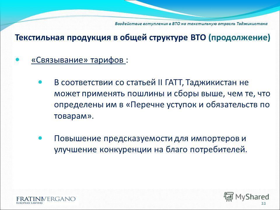Воздействие вступления в ВТО на текстильную отрасль Таджикистана Текстильная продукция в общей структуре ВТО (продолжение) «Связывание» тарифов : В соответствии со статьей II ГАТТ, Таджикистан не может применять пошлины и сборы выше, чем те, что опре