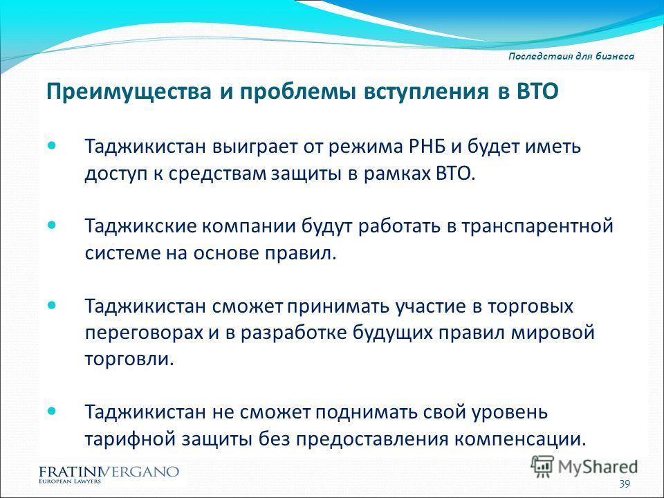 Последствия для бизнеса Преимущества и проблемы вступления в ВТО Таджикистан выиграет от режима РНБ и будет иметь доступ к средствам защиты в рамках ВТО. Таджикские компании будут работать в транспарентной системе на основе правил. Таджикистан сможет