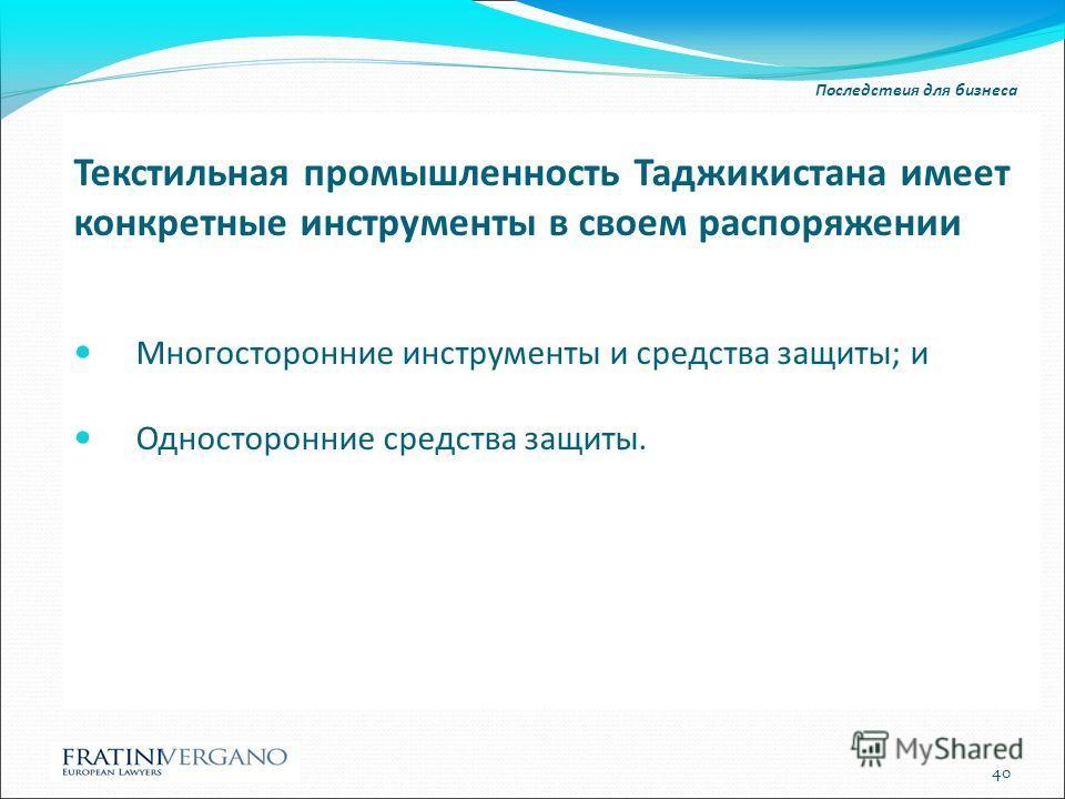 Последствия для бизнеса Текстильная промышленность Таджикистана имеет конкретные инструменты в своем распоряжении Многосторонние инструменты и средства защиты; и Односторонние средства защиты. 40