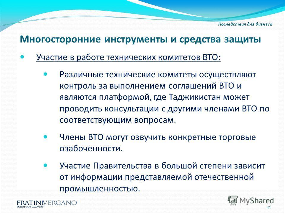 Последствия для бизнеса Многосторонние инструменты и средства защиты Участие в работе технических комитетов ВТО: Различные технические комитеты осуществляют контроль за выполнением соглашений ВТО и являются платформой, где Таджикистан может проводить
