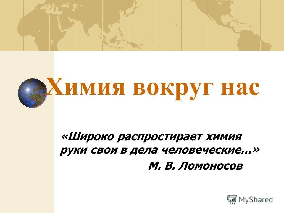 Химия вокруг нас «Широко распростирает химия руки свои в дела человеческие…» М. В. Ломоносов