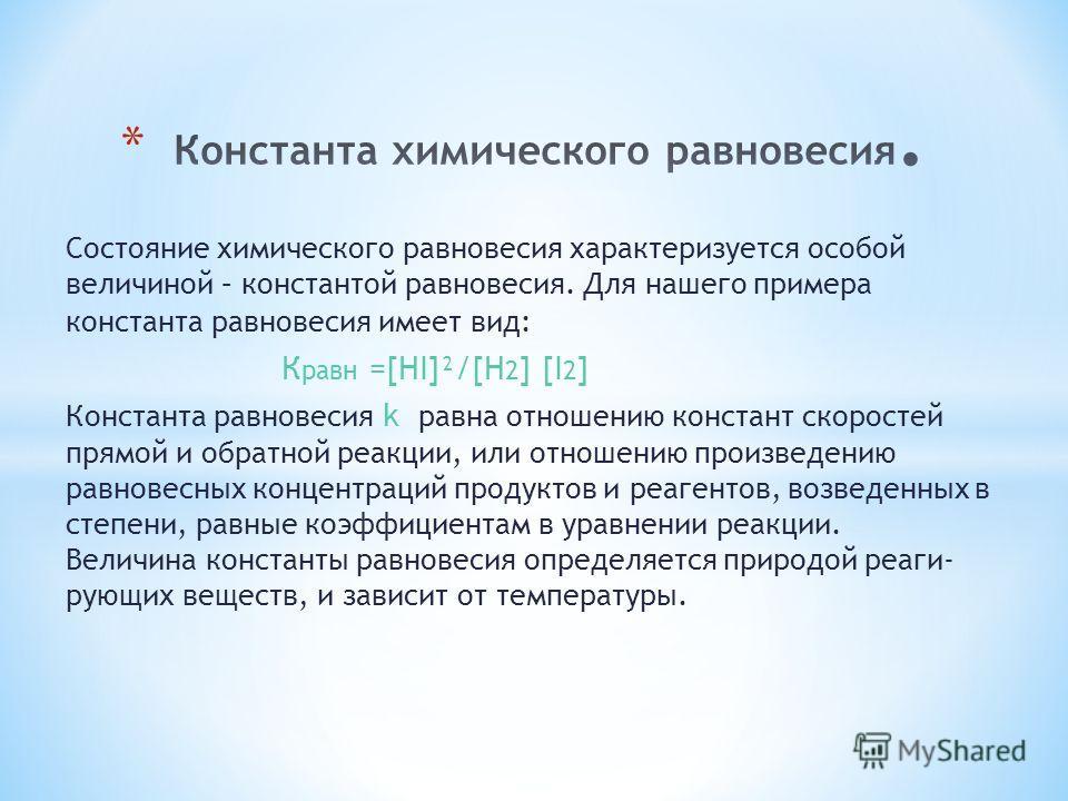 Состояние химического равновесия характеризуется особой величиной – константой равновесия. Для нашего примера константа равновесия имеет вид: К равн =[HI]²/[H 2 ] [I 2 ] Константа равновесия k равна отношению констант скоростей прямой и обратной реак