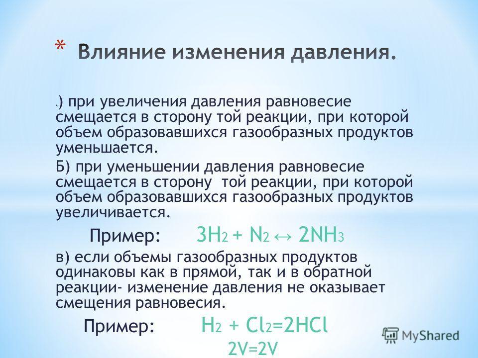 А ) при увеличения давления равновесие смещается в сторону той реакции, при которой объем образовавшихся газообразных продуктов уменьшается. Б) при уменьшении давления равновесие смещается в сторону той реакции, при которой объем образовавшихся газоо