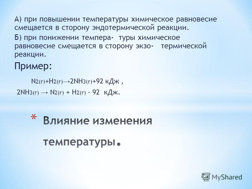 А) при повышении температуры химическое равновесие смещается в сторону эндотермической реакции. Б) при понижении темпера- туры химическое равновесие смещается в сторону экзо- термической реакции. Пример: N 2(г) +H 2(г) 2NH 3(г) +92 к Дж, 2NH 3(г) N 2