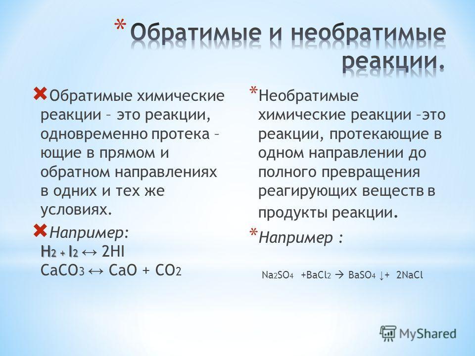 О братимые химические реакции – это реакции, одновременно протекающие в прямом и обратном направлениях в одних и тех же условиях. Н апример: H2 + I2 2HI CaCO 3 CaO + CO 2 *Н*Н еобратимые химические реакции –это реакции, протекающие в одном направлени