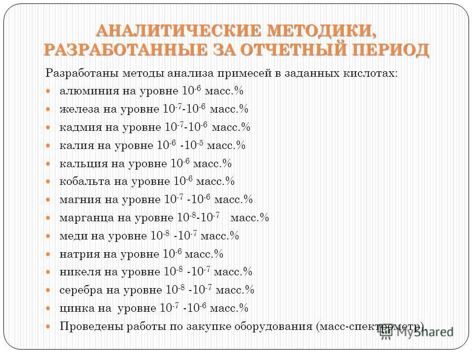 Разработаны методы анализа примесей в заданных кислотах: алюминия на уровне 10 -6 масс.% железа на уровне 10 -7 -10 -6 масс.% кадмия на уровне 10 -7 -10 -6 масс.% калия на уровне 10 -6 -10 -5 масс.% кальция на уровне 10 -6 масс.% кобальта на уровне 1