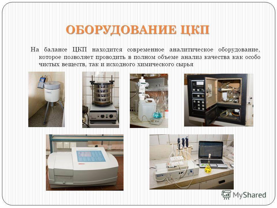 ОБОРУДОВАНИЕ ЦКП На балансе ЦКП находится современное аналитическое оборудование, которое позволяет проводить в полном объеме анализ качества как особо чистых веществ, так и исходного химического сырья