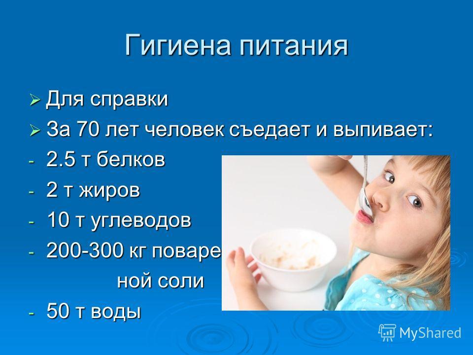 Гигиена питания Для справки Для справки За 70 лет человек съедает и выпивает: За 70 лет человек съедает и выпивает: - 2.5 т белков - 2 т жиров - 10 т углеводов - 200-300 кг поварен- ной соли ной соли - 50 т воды