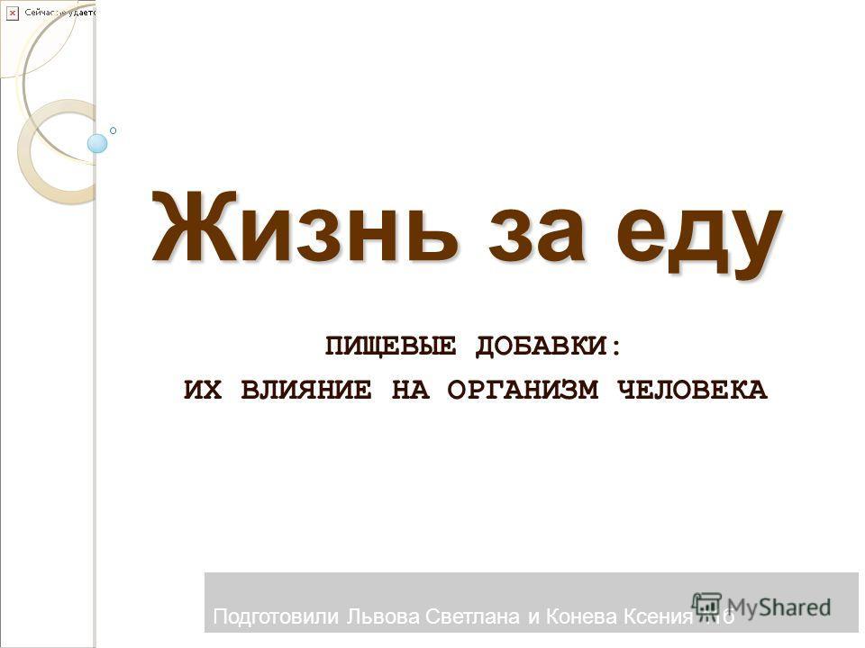 ПИЩЕВЫЕ ДОБАВКИ: ИХ ВЛИЯНИЕ НА ОРГАНИЗМ ЧЕЛОВЕКА Жизнь за еду Подготовили Львова Светлана и Конева Ксения 11 б