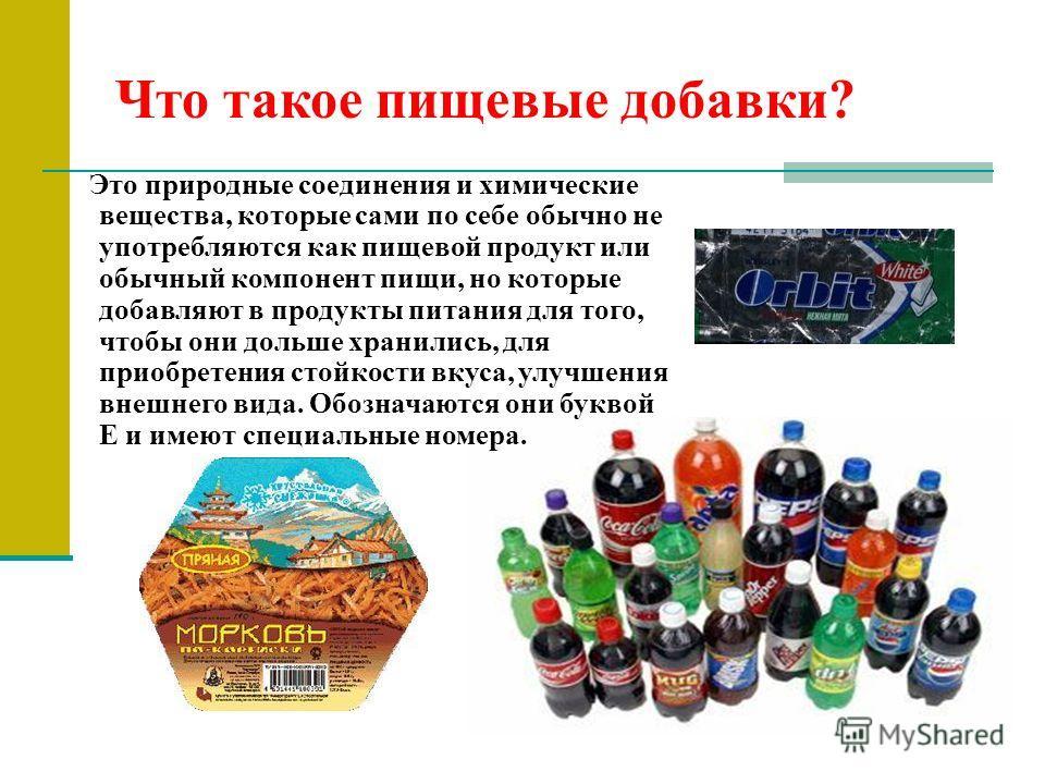 Что такое пищевые добавки? Это природные соединения и химические вещества, которые сами по себе обычно не употребляются как пищевой продукт или обычный компонент пищи, но которые добавляют в продукты питания для того, чтобы они дольше хранились, для