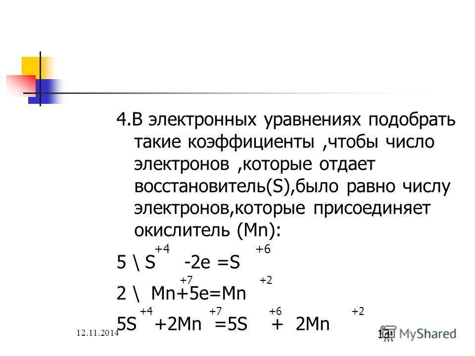 12.11.2014 13 4. В электронных уравнениях подобрать такие коэффициенты,чтобы число электронов,которые отдает восстановитель(S),было равно числу электронов,которые присоединяет окислитель (Mn): +4 +6 5 \ S -2e =S +7 +2 2 \ Mn+5e=Mn +4 +7 +6 +2 5S +2Mn
