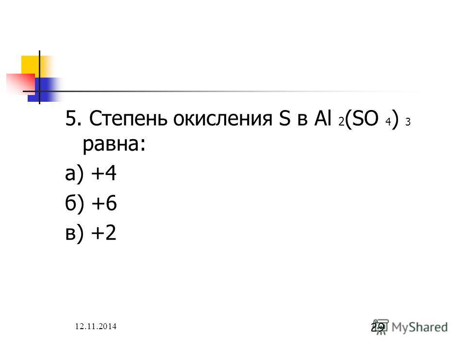 12.11.2014 29 5. Степень окисления S в Al 2 (SO 4 ) 3 равна: а) +4 б) +6 в) +2