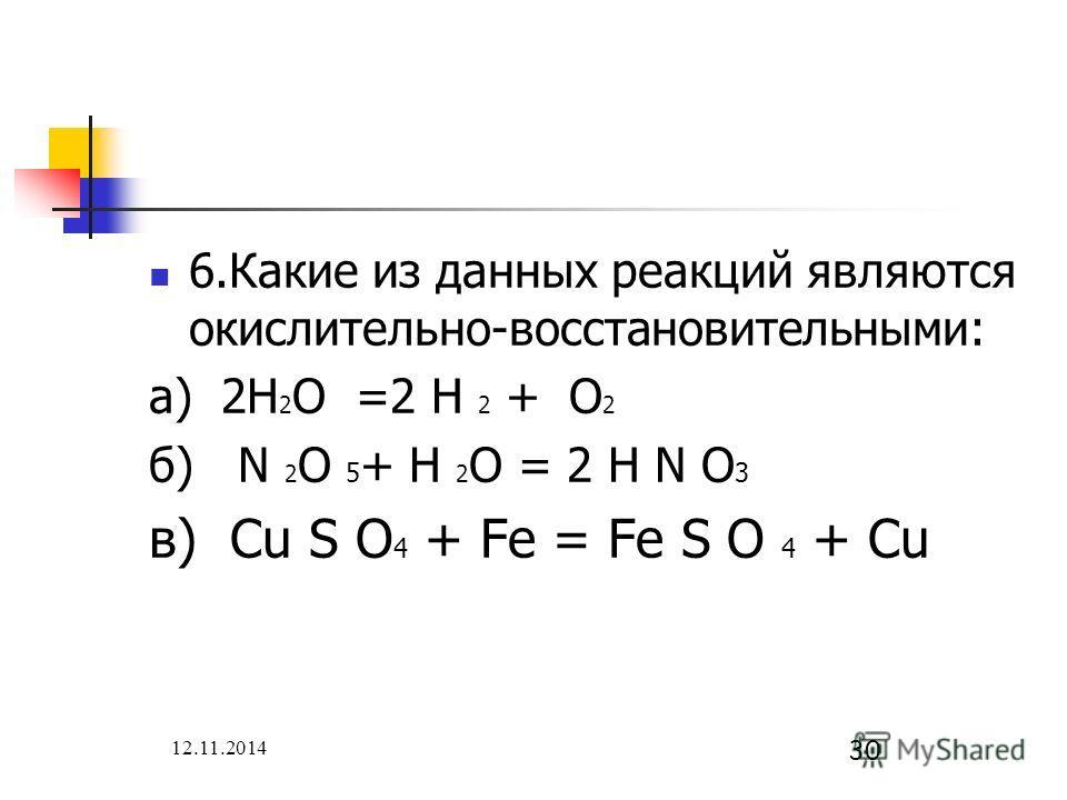 12.11.2014 30 6. Какие из данных реакций являются окислительно-восстановительными: а) 2H 2 O =2 H 2 + O 2 б) N 2 O 5 + H 2 O = 2 H N O 3 в) Cu S O 4 + Fe = Fe S O 4 + Cu