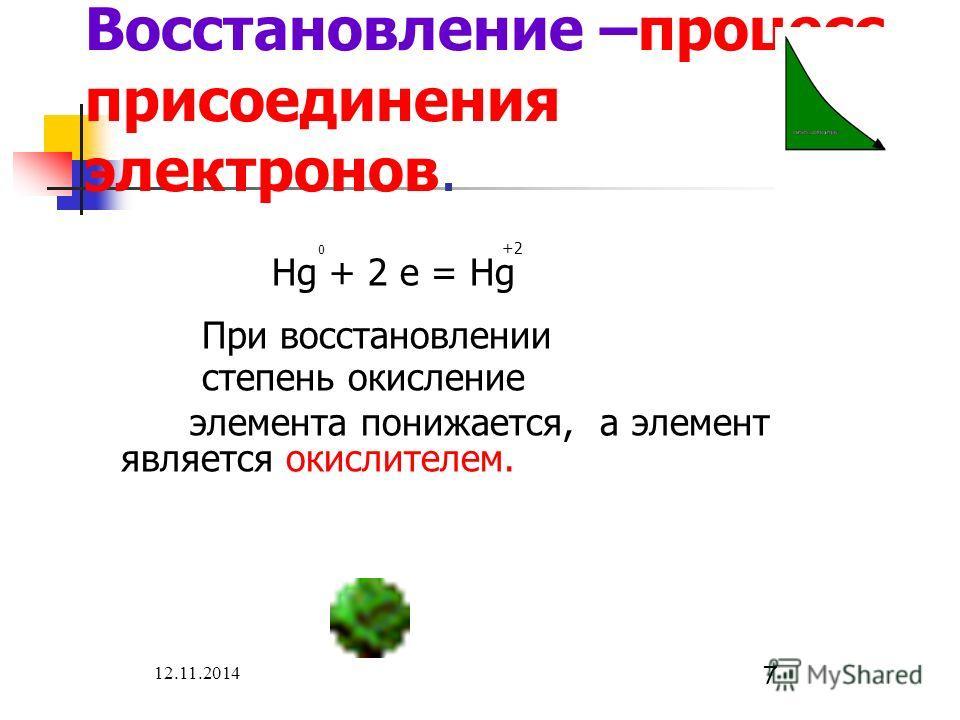12.11.2014 7 Восстановление –процесс присоединения электронов. 0 +2 Hg + 2 e = Hg При восстановлении степень окисление элемента понижается, а элемент является окислителем.