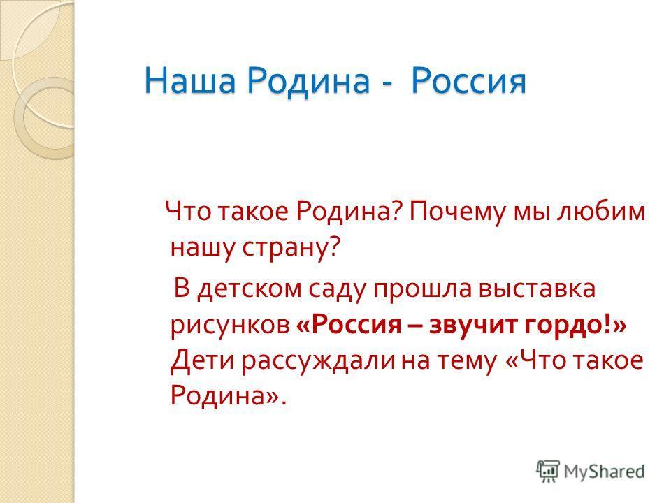 Наша Родина - Россия Что такое Родина ? Почему мы любим нашу страну ? В детском саду прошла выставка рисунков « Россия – звучит гордо !» Дети рассуждали на тему « Что такое Родина ».