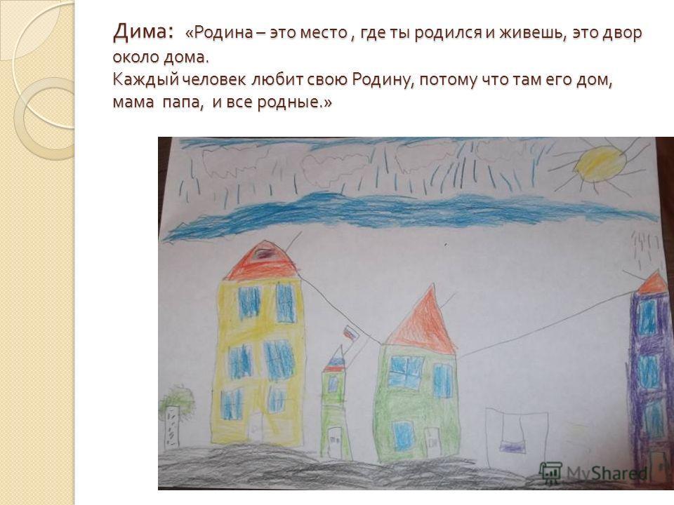 Дима : « Родина – это место, где ты родился и живешь, это двор около дома. Каждый человек любит свою Родину, потому что там его дом, мама папа, и все родные.»
