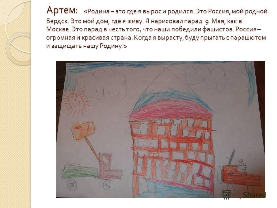 Артем : « Родина – это где я вырос и родился. Это Россия, мой родной Бердск. Это мой дом, где я живу. Я нарисовал парад 9 Мая, как в Москве. Это парад в честь того, что наши победили фашистов. Россия – огромная и красивая страна. Когда я вырасту, буд