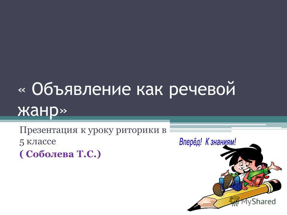 « Объявление как речевой жанр» Презентация к уроку риторики в 5 классе ( Соболева Т.С.)