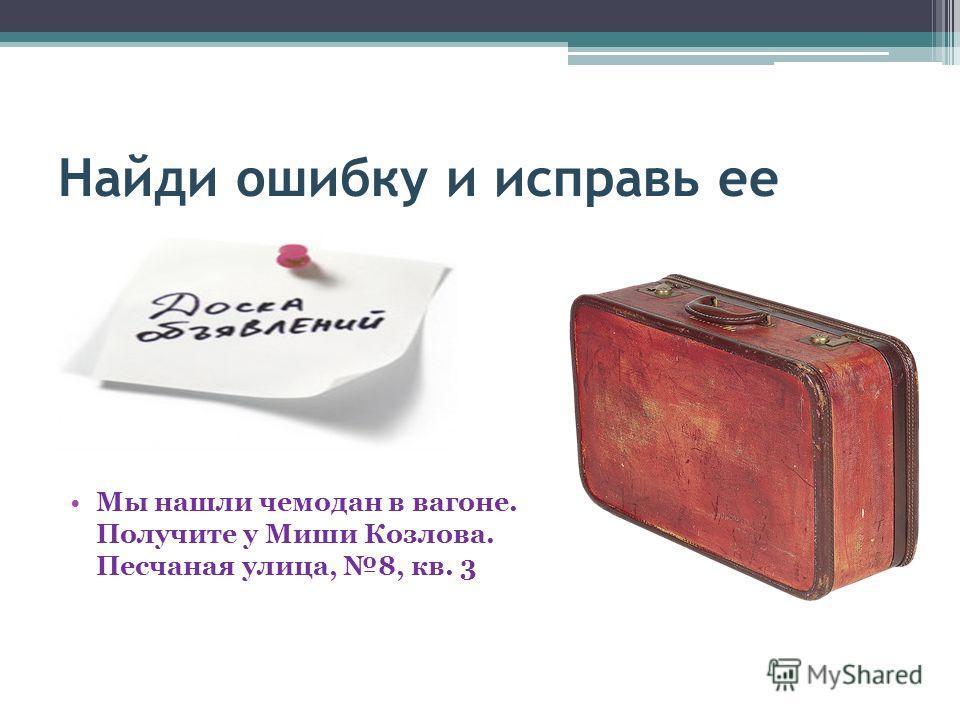 Найди ошибку и исправь ее Мы нашли чемодан в вагоне. Получите у Миши Козлова. Песчаная улица, 8, кв. 3