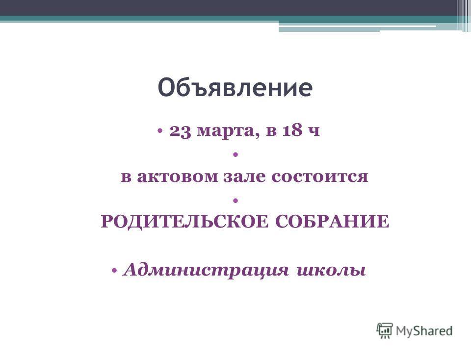 Объявление 23 марта, в 18 ч в актовом зале состоится РОДИТЕЛЬСКОЕ СОБРАНИЕ Администрация школы